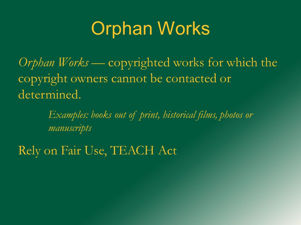 Orphan Works Orphan Works — copyrighted works for which the copyright owners cannot be contacted or determined.