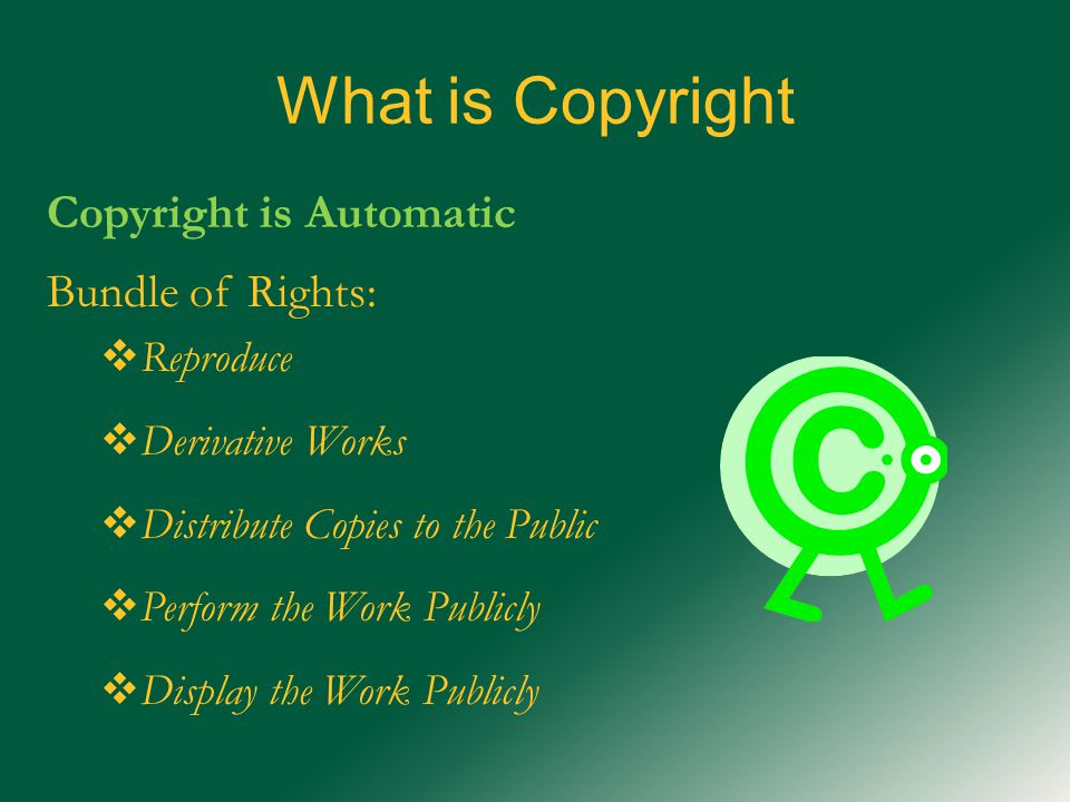 What is Copyright Copyright is Automatic Bundle of Rights:  Reproduce  Derivative Works  Distribute Copies to the Public  Perform the Work Publicly  Display the Work Publicly