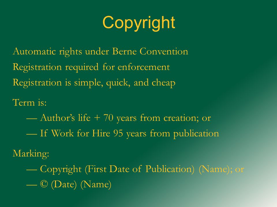 Copyright Automatic rights under Berne Convention Registration required for enforcement Registration is simple, quick, and cheap Term is: — Author's life + 70 years from creation; or — If Work for Hire 95 years from publication Marking: — Copyright (First Date of Publication) (Name); or — © (Date) (Name)