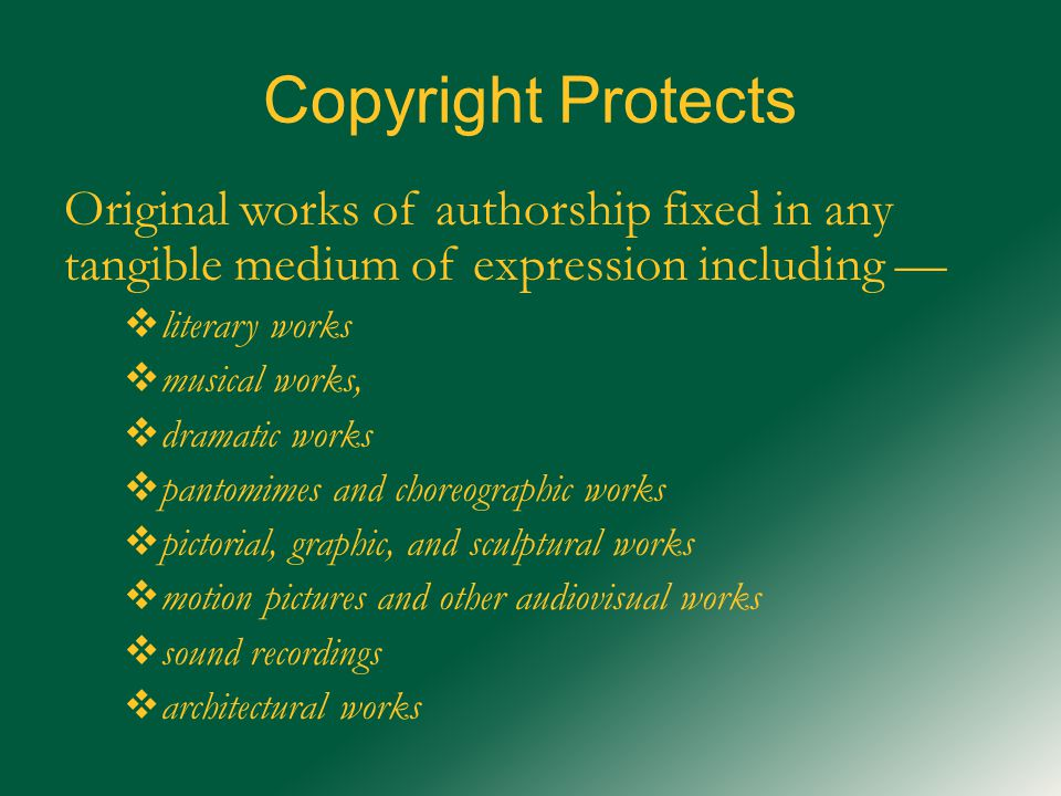 Copyright Protects Original works of authorship fixed in any tangible medium of expression including —  literary works  musical works,  dramatic works  pantomimes and choreographic works  pictorial, graphic, and sculptural works  motion pictures and other audiovisual works  sound recordings  architectural works