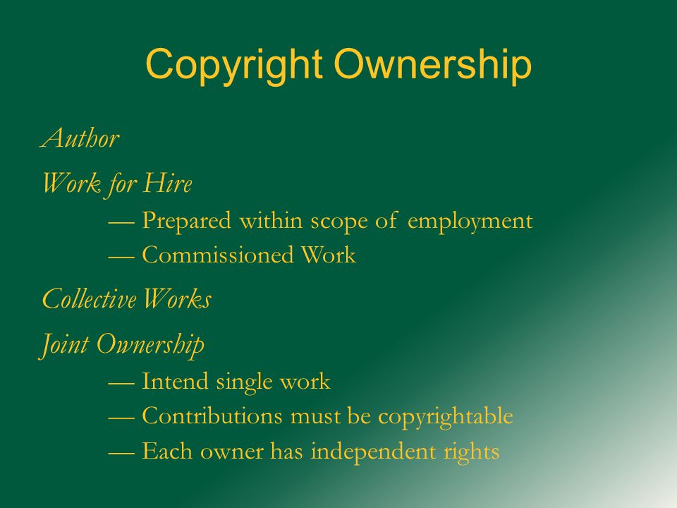 Copyright Ownership Author Work for Hire — Prepared within scope of employment — Commissioned Work Collective Works Joint Ownership — Intend single work — Contributions must be copyrightable — Each owner has independent rights