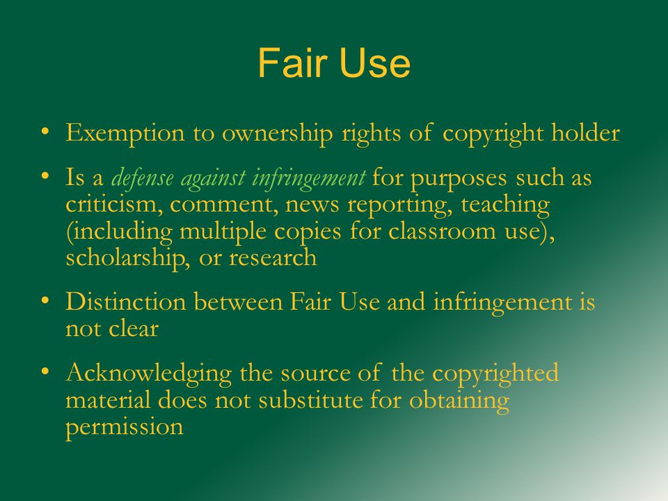 Fair Use Exemption to ownership rights of copyright holder Is a defense against infringement for purposes such as criticism, comment, news reporting, teaching (including multiple copies for classroom use), scholarship, or research Distinction between Fair Use and infringement is not clear Acknowledging the source of the copyrighted material does not substitute for obtaining permission