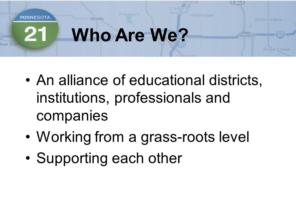 An alliance of educational districts, institutions, professionals and companies Working from a grass-roots level Supporting each other Who Are We