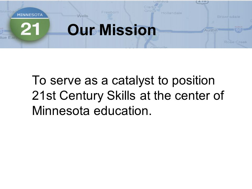 To serve as a catalyst to position 21st Century Skills at the center of Minnesota education.