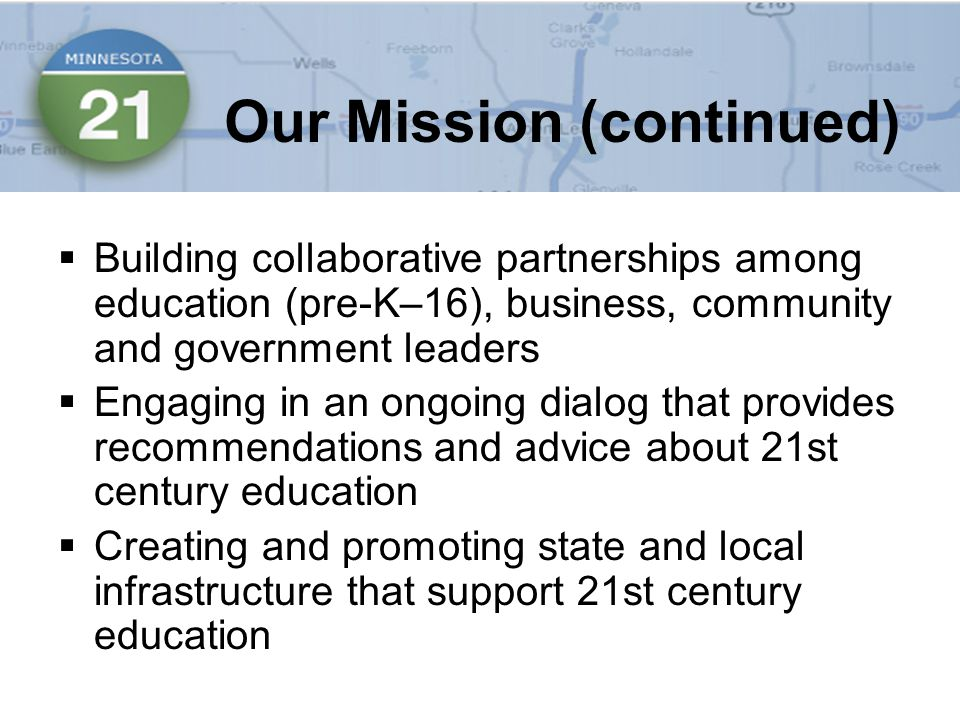  Building collaborative partnerships among education (pre-K–16), business, community and government leaders  Engaging in an ongoing dialog that provides recommendations and advice about 21st century education  Creating and promoting state and local infrastructure that support 21st century education Our Mission (continued)