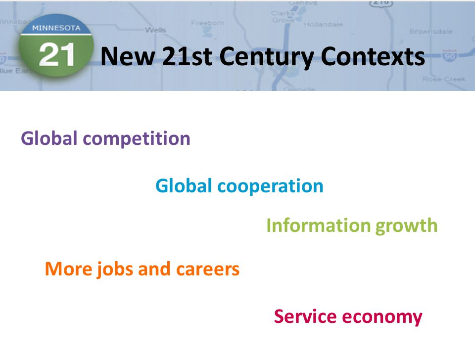 New 21st Century Contexts Global competition Global cooperation Information growth More jobs and careers Service economy