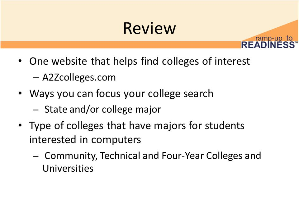 Review One website that helps find colleges of interest – A2Zcolleges.com Ways you can focus your college search – State and/or college major Type of colleges that have majors for students interested in computers – Community, Technical and Four-Year Colleges and Universities