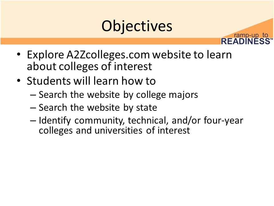Objectives Explore A2Zcolleges.com website to learn about colleges of interest Students will learn how to – Search the website by college majors – Search the website by state – Identify community, technical, and/or four-year colleges and universities of interest