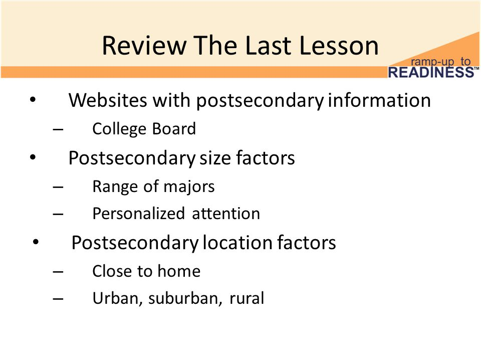 Review The Last Lesson Websites with postsecondary information – College Board Postsecondary size factors – Range of majors – Personalized attention Postsecondary location factors – Close to home – Urban, suburban, rural