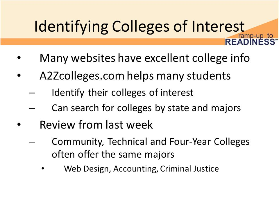 Identifying Colleges of Interest Many websites have excellent college info A2Zcolleges.com helps many students – Identify their colleges of interest – Can search for colleges by state and majors Review from last week – Community, Technical and Four-Year Colleges often offer the same majors Web Design, Accounting, Criminal Justice