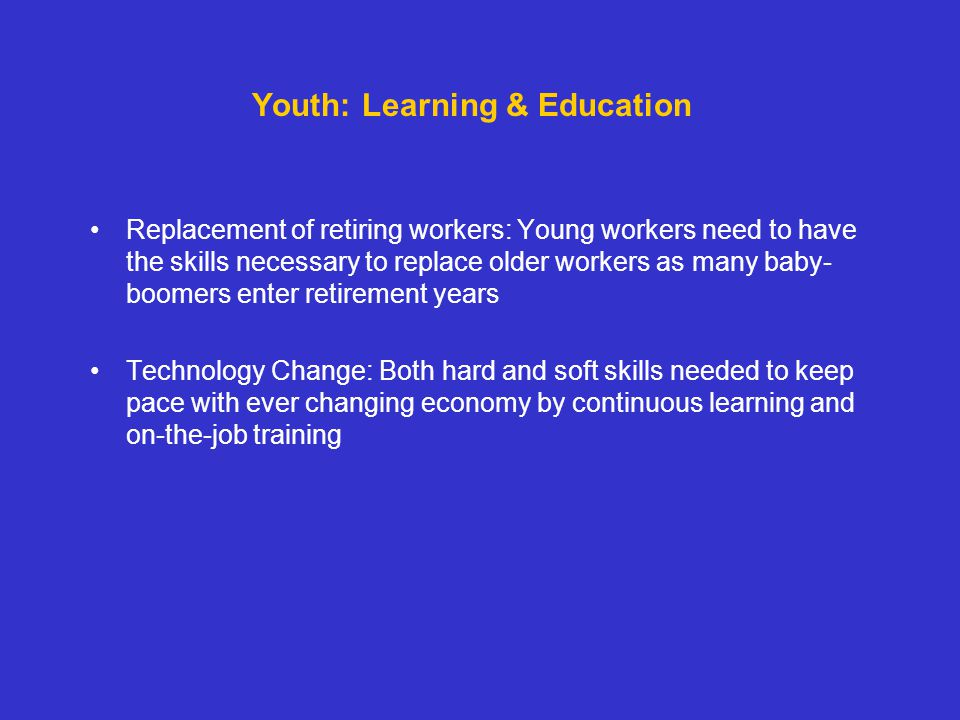 Replacement of retiring workers: Young workers need to have the skills necessary to replace older workers as many baby- boomers enter retirement years Technology Change: Both hard and soft skills needed to keep pace with ever changing economy by continuous learning and on-the-job training Youth: Learning & Education