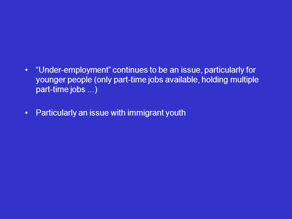 Under-employment continues to be an issue, particularly for younger people (only part-time jobs available, holding multiple part-time jobs...) Particularly an issue with immigrant youth