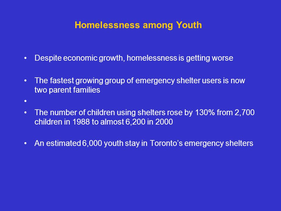 Homelessness among Youth Despite economic growth, homelessness is getting worse The fastest growing group of emergency shelter users is now two parent families The number of children using shelters rose by 130% from 2,700 children in 1988 to almost 6,200 in 2000 An estimated 6,000 youth stay in Toronto's emergency shelters