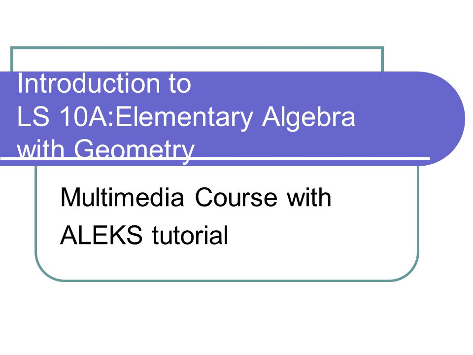 Introduction to LS 10A:Elementary Algebra with Geometry Multimedia Course with ALEKS tutorial