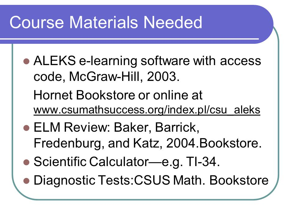 Course Materials Needed ALEKS e-learning software with access code, McGraw-Hill, 2003.