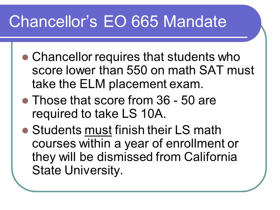 Chancellor's EO 665 Mandate Chancellor requires that students who score lower than 550 on math SAT must take the ELM placement exam.