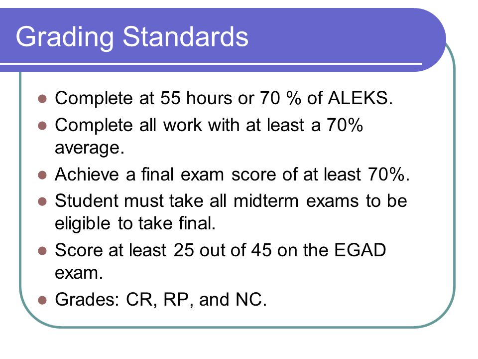Grading Standards Complete at 55 hours or 70 % of ALEKS.