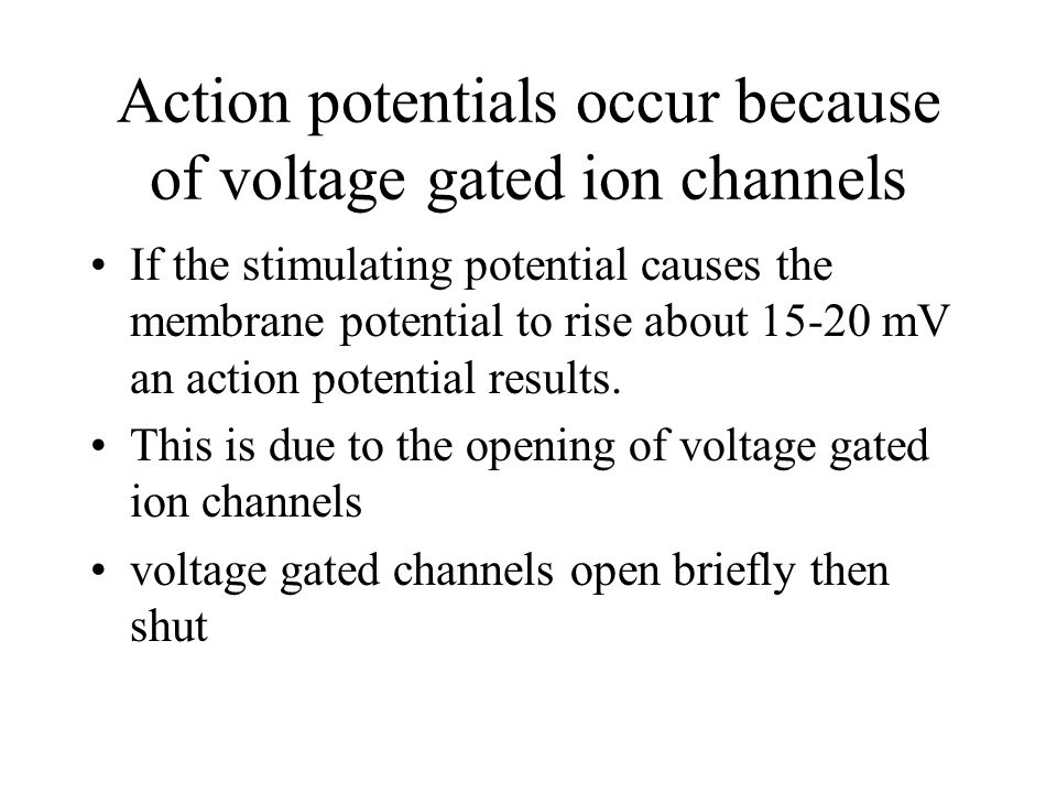 Action potentials occur because of voltage gated ion channels If the stimulating potential causes the membrane potential to rise about mV an action potential results.