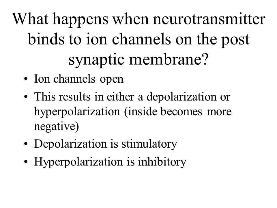 What happens when neurotransmitter binds to ion channels on the post synaptic membrane.