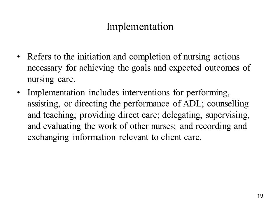 Implementation Refers to the initiation and completion of nursing actions necessary for achieving the goals and expected outcomes of nursing care.