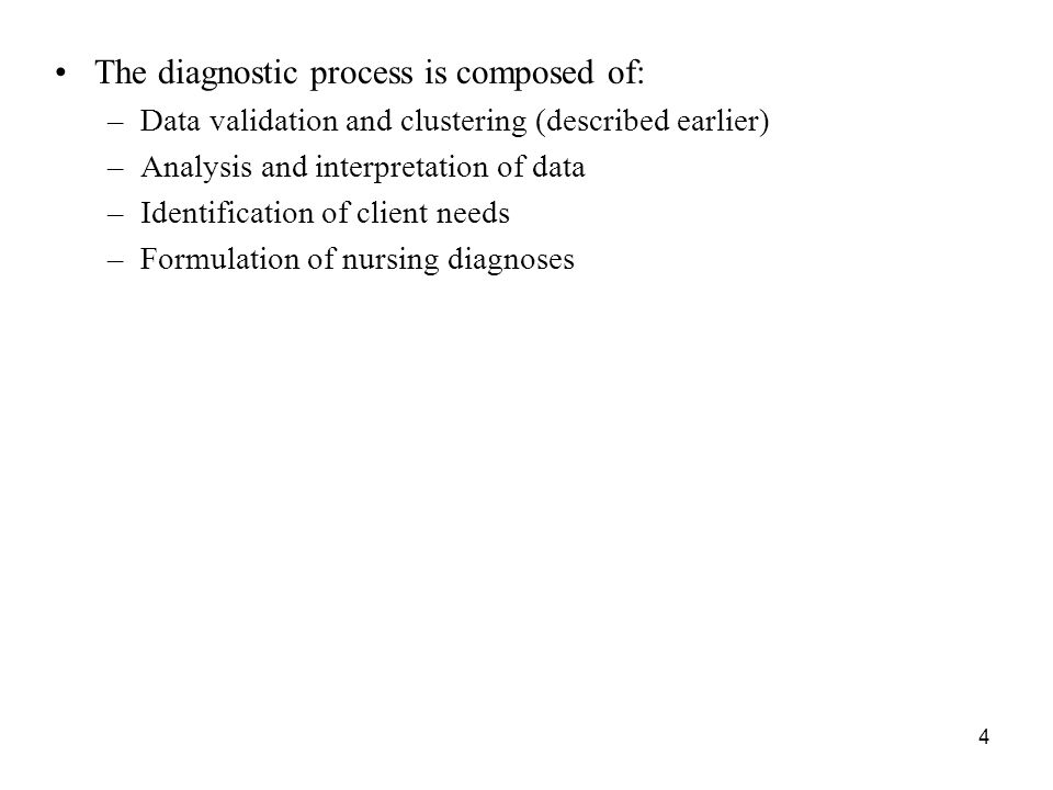 The diagnostic process is composed of: –Data validation and clustering (described earlier) –Analysis and interpretation of data –Identification of client needs –Formulation of nursing diagnoses 4