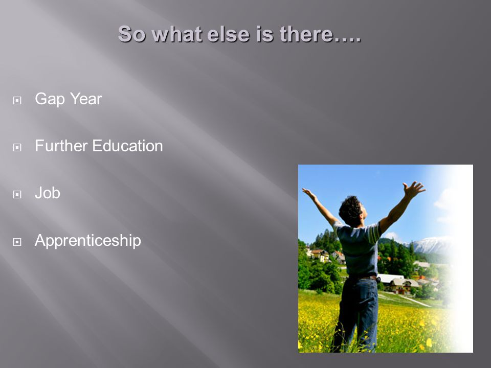  Gap Year  Further Education  Job  Apprenticeship So what else is there….