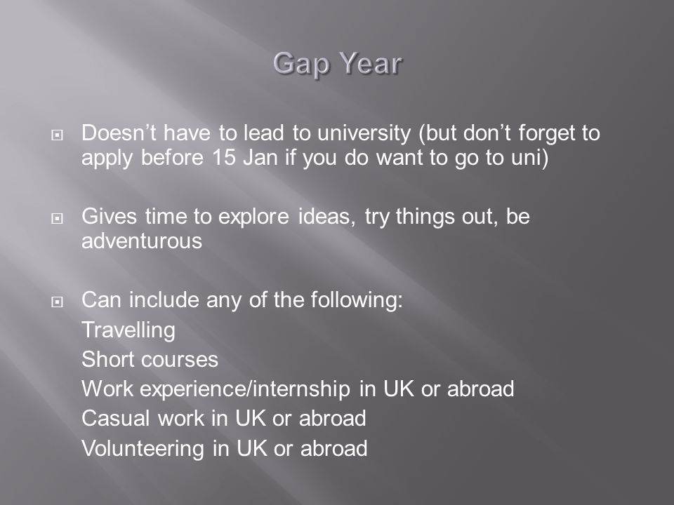  Doesn't have to lead to university (but don't forget to apply before 15 Jan if you do want to go to uni)  Gives time to explore ideas, try things out, be adventurous  Can include any of the following: Travelling Short courses Work experience/internship in UK or abroad Casual work in UK or abroad Volunteering in UK or abroad