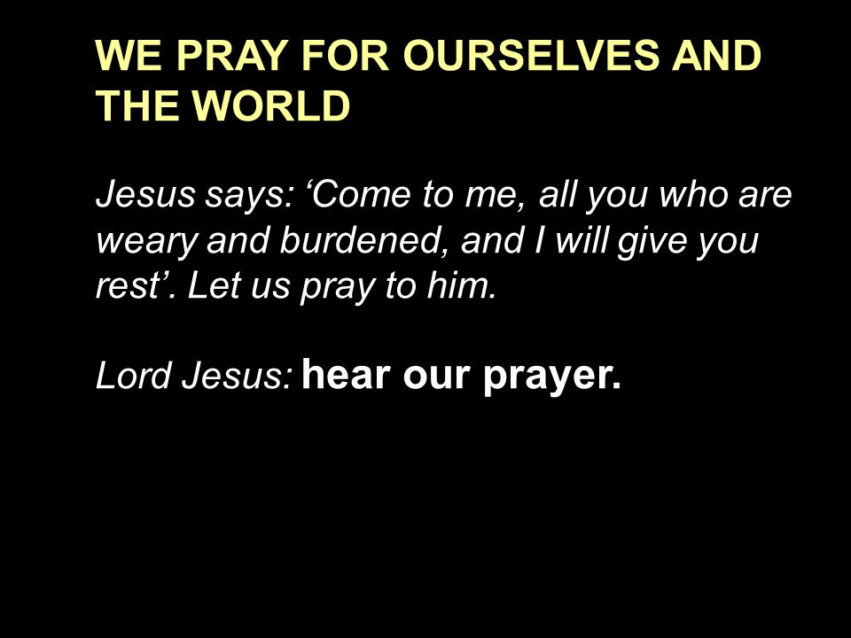 WE PRAY FOR OURSELVES AND THE WORLD Jesus says: 'Come to me, all you who are weary and burdened, and I will give you rest'.