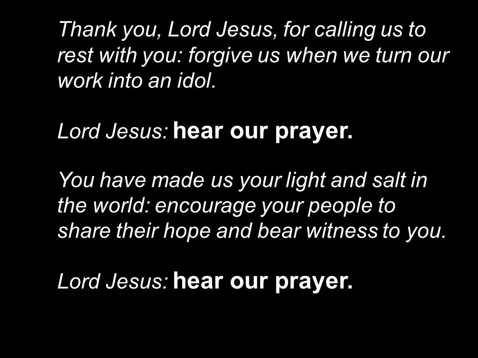 Thank you, Lord Jesus, for calling us to rest with you: forgive us when we turn our work into an idol.