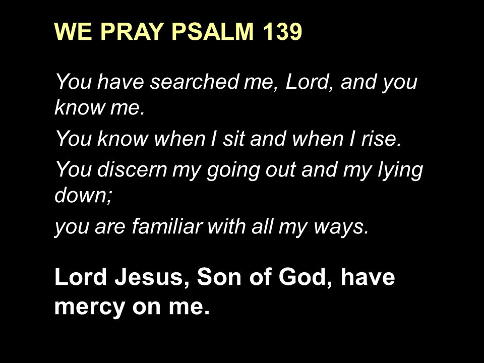 WE PRAY PSALM 139 You have searched me, Lord, and you know me.