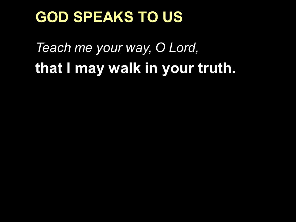GOD SPEAKS TO US Teach me your way, O Lord, that I may walk in your truth.
