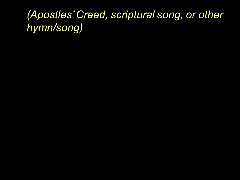(Apostles' Creed, scriptural song, or other hymn/song)