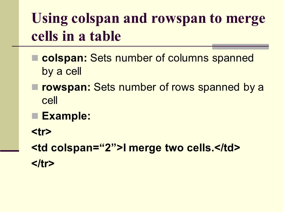 Using colspan and rowspan to merge cells in a table colspan: Sets number of columns spanned by a cell rowspan: Sets number of rows spanned by a cell Example: I merge two cells.