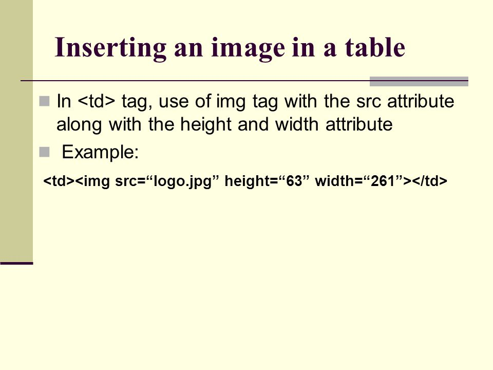 Inserting an image in a table In tag, use of img tag with the src attribute along with the height and width attribute Example:
