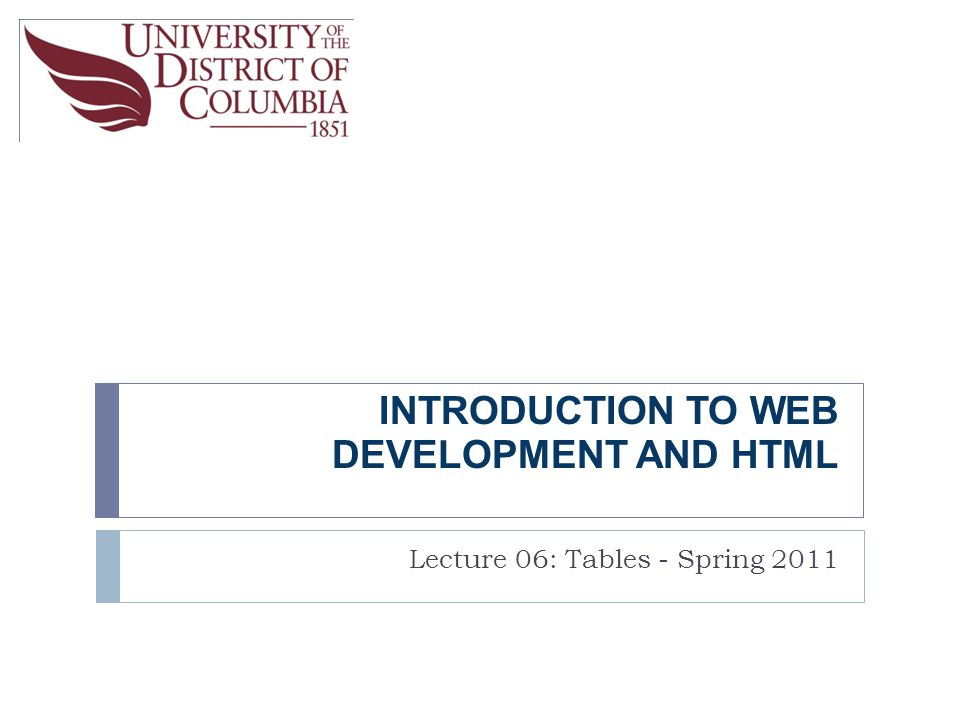 INTRODUCTION TO WEB DEVELOPMENT AND HTML Lecture 06: Tables - Spring 2011