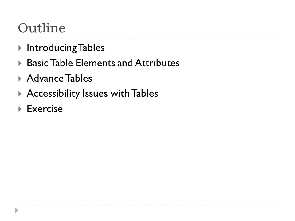 Outline  Introducing Tables  Basic Table Elements and Attributes  Advance Tables  Accessibility Issues with Tables  Exercise