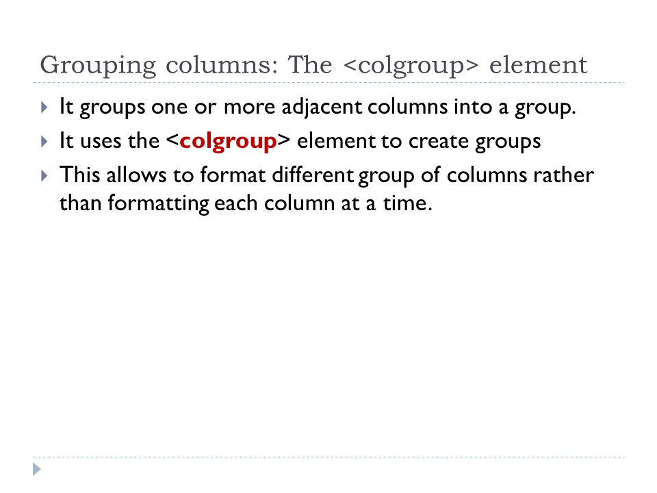 Grouping columns: The element  It groups one or more adjacent columns into a group.
