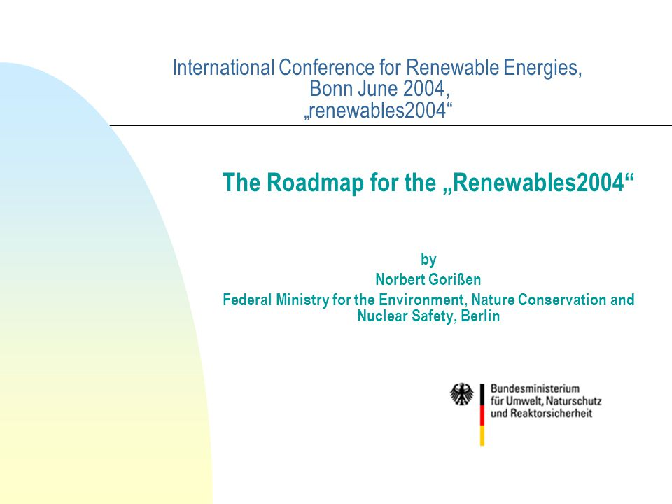 "International Conference for Renewable Energies, Bonn June 2004, ""renewables2004 The Roadmap for the ""Renewables2004 by Norbert Gorißen Federal Ministry for the Environment, Nature Conservation and Nuclear Safety, Berlin"