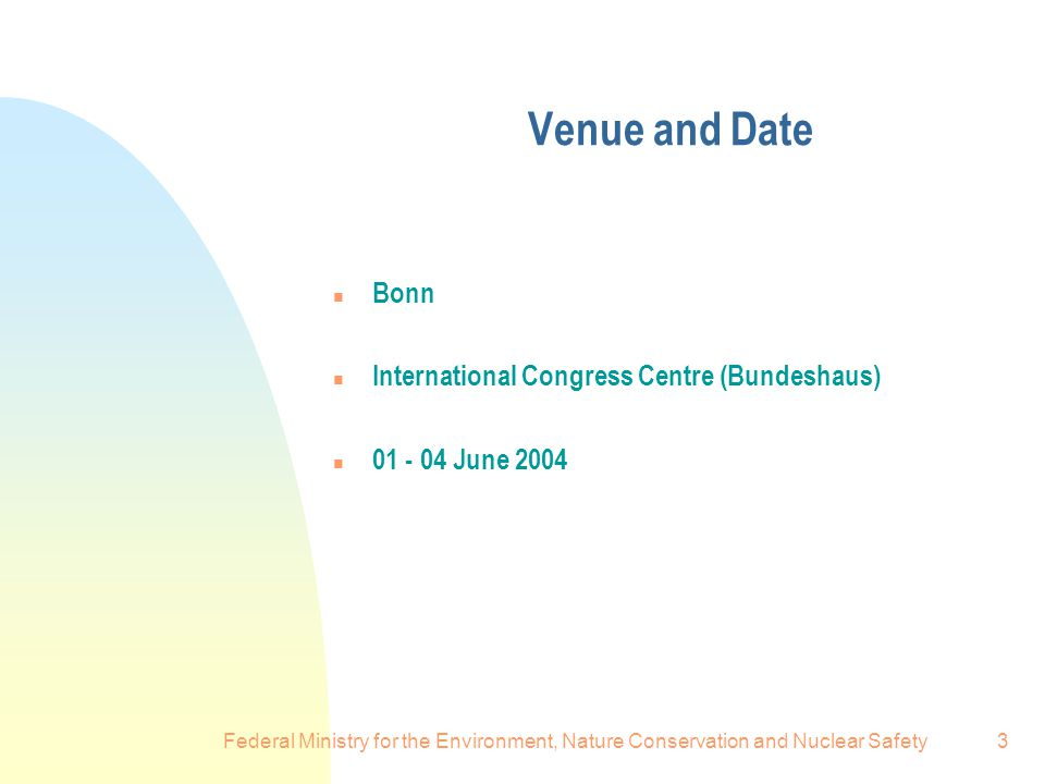 Federal Ministry for the Environment, Nature Conservation and Nuclear Safety3 Venue and Date n Bonn n International Congress Centre (Bundeshaus) n June 2004