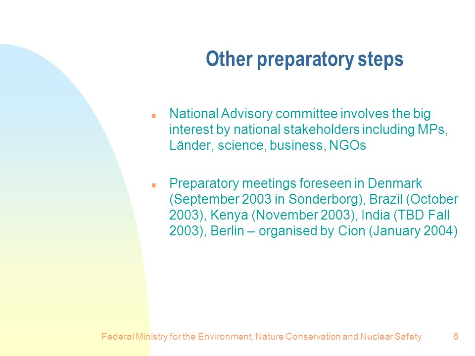 Federal Ministry for the Environment, Nature Conservation and Nuclear Safety6 Other preparatory steps n National Advisory committee involves the big interest by national stakeholders including MPs, Länder, science, business, NGOs n Preparatory meetings foreseen in Denmark (September 2003 in Sonderborg), Brazil (October 2003), Kenya (November 2003), India (TBD Fall 2003), Berlin – organised by Cion (January 2004)