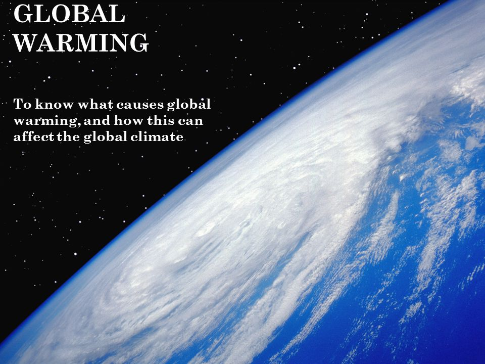 GLOBAL WARMING To know what causes global warming, and how this can affect the global climate