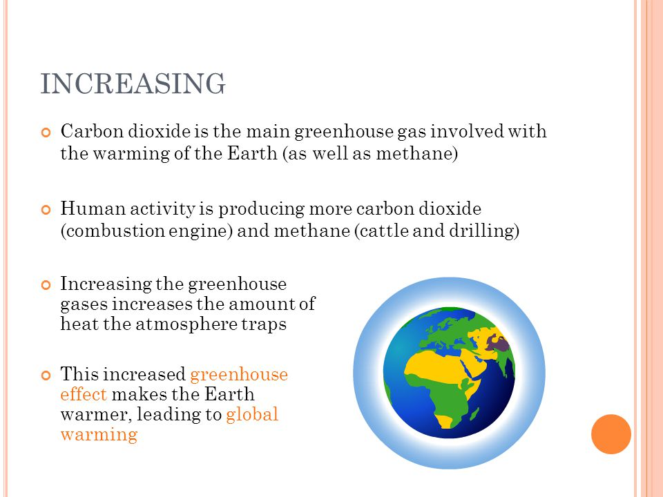 INCREASING Carbon dioxide is the main greenhouse gas involved with the warming of the Earth (as well as methane) Human activity is producing more carbon dioxide (combustion engine) and methane (cattle and drilling) Increasing the greenhouse gases increases the amount of heat the atmosphere traps This increased greenhouse effect makes the Earth warmer, leading to global warming