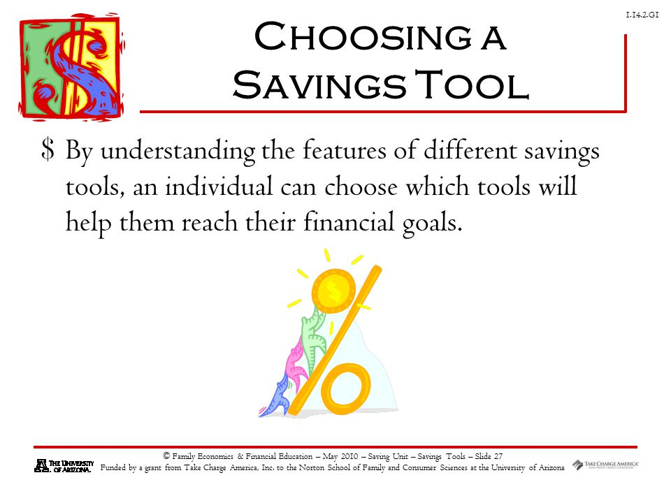 G1 © Family Economics & Financial Education – May 2010 – Saving Unit – Savings Tools – Slide 27 Funded by a grant from Take Charge America, Inc.