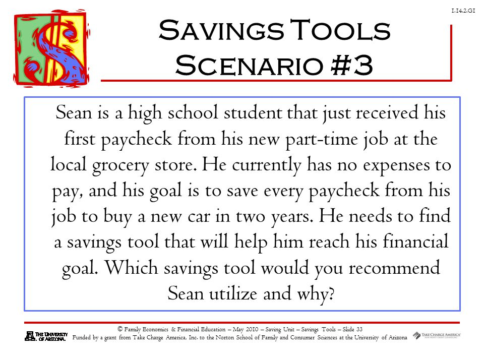 G1 © Family Economics & Financial Education – May 2010 – Saving Unit – Savings Tools – Slide 33 Funded by a grant from Take Charge America, Inc.