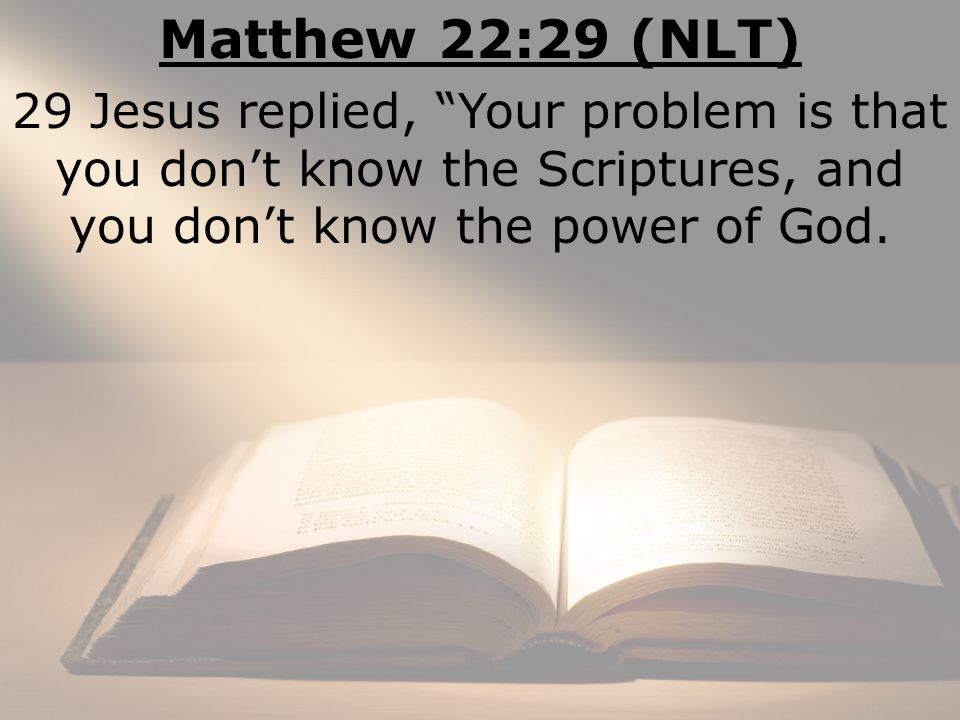 Matthew 22:29 (NLT) 29 Jesus replied, Your problem is that you don't know the Scriptures, and you don't know the power of God.