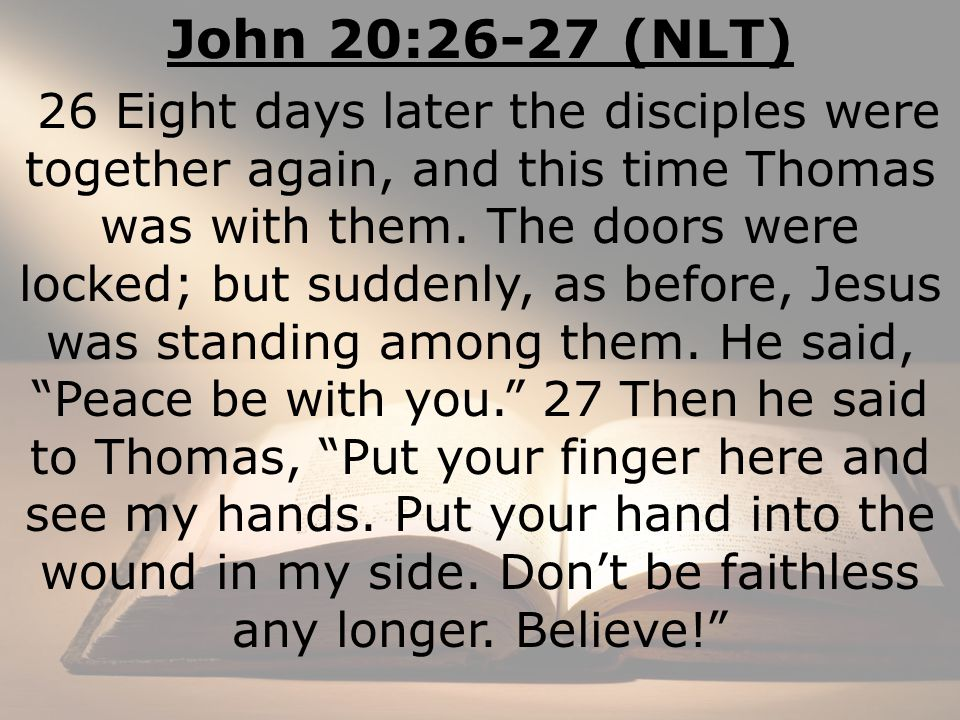 John 20:26-27 (NLT) 26 Eight days later the disciples were together again, and this time Thomas was with them.