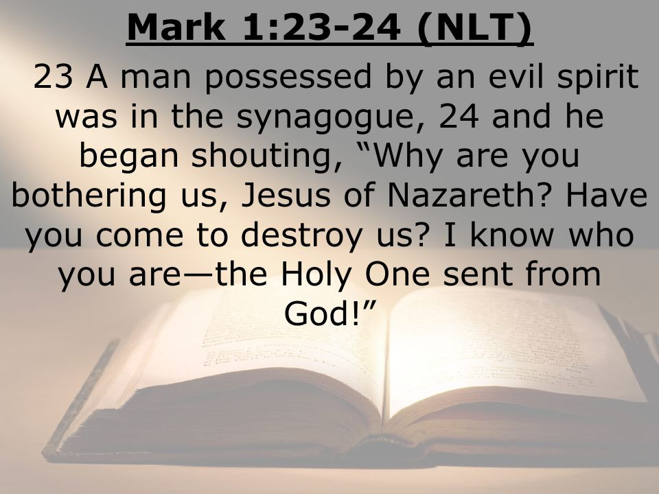 Mark 1:23-24 (NLT) 23 A man possessed by an evil spirit was in the synagogue, 24 and he began shouting, Why are you bothering us, Jesus of Nazareth.