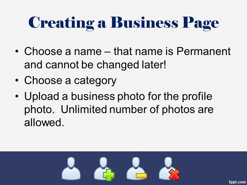 Creating a Business Page Choose a name – that name is Permanent and cannot be changed later.
