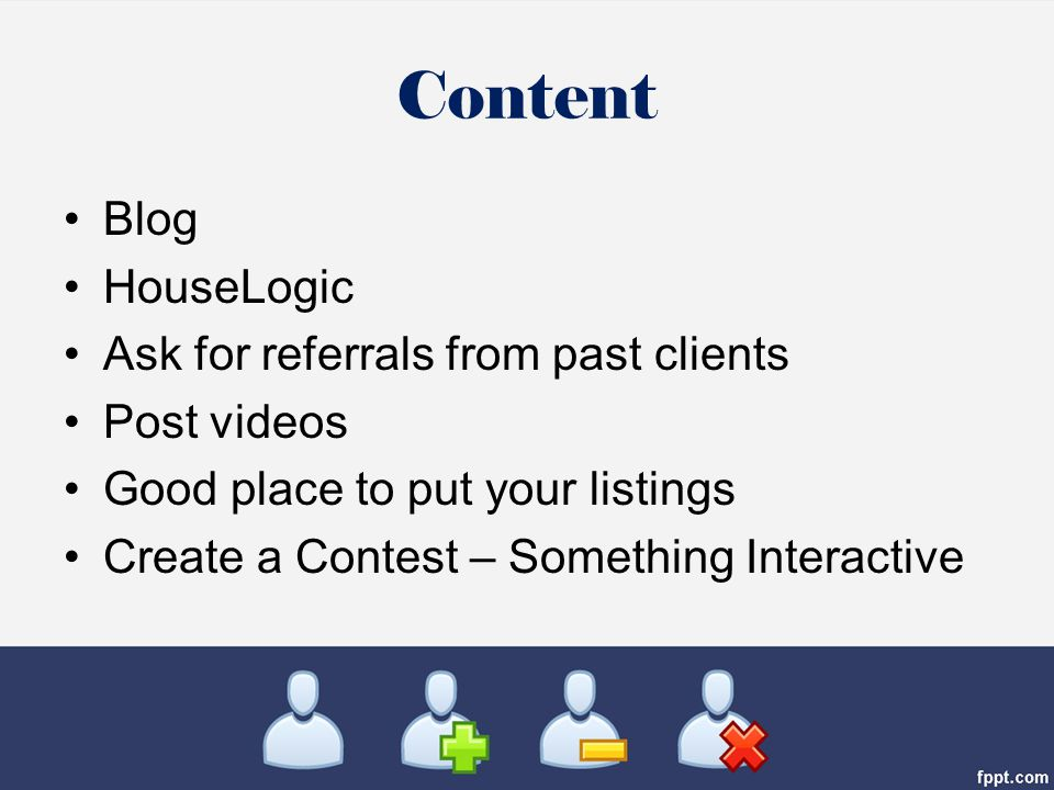 Content Blog HouseLogic Ask for referrals from past clients Post videos Good place to put your listings Create a Contest – Something Interactive