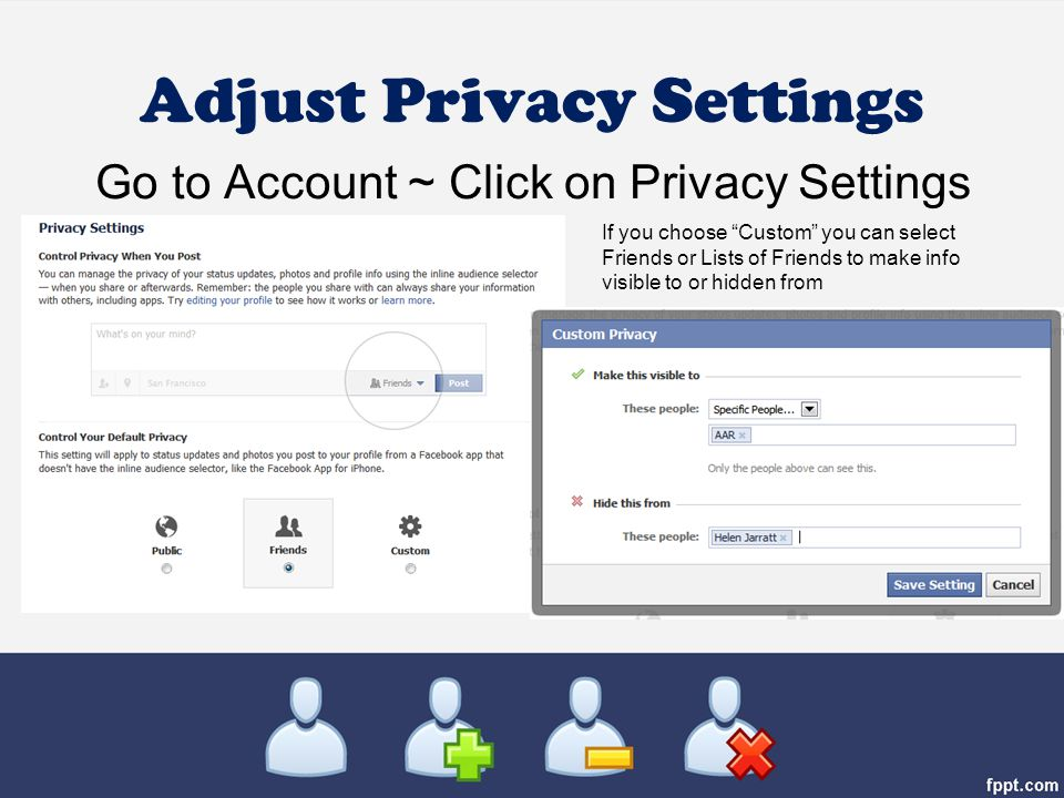Adjust Privacy Settings Go to Account ~ Click on Privacy Settings If you choose Custom you can select Friends or Lists of Friends to make info visible to or hidden from